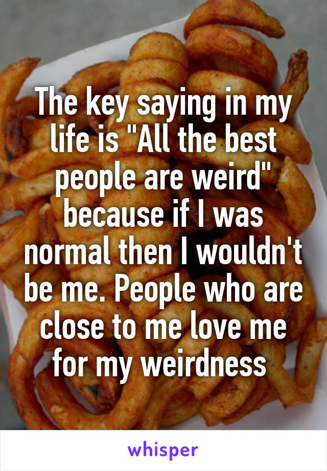 "The key saying in my life is ""All the best people are weird"" because if I was normal then I wouldn't be me. People who are close to me love me for my weirdness"