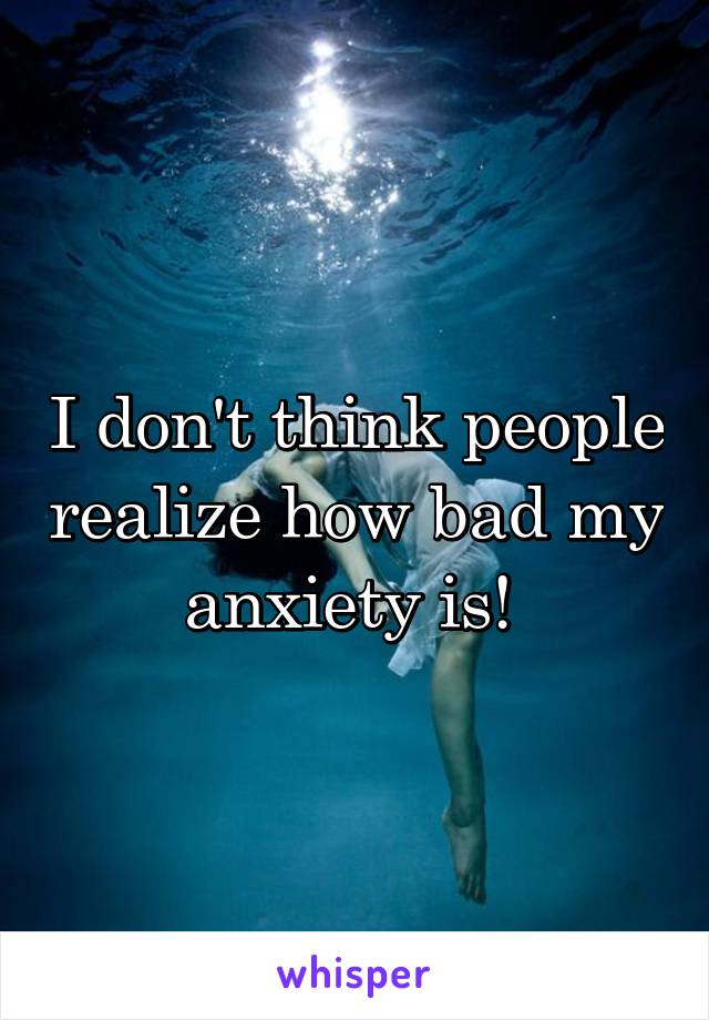 I don't think people realize how bad my anxiety is!