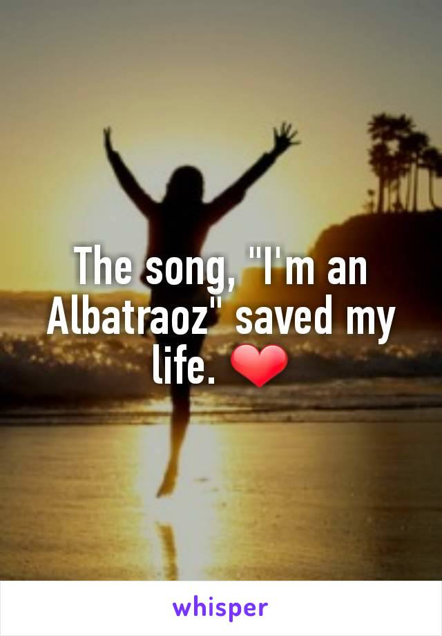 """The song, """"I'm an Albatraoz"""" saved my life. ❤"""