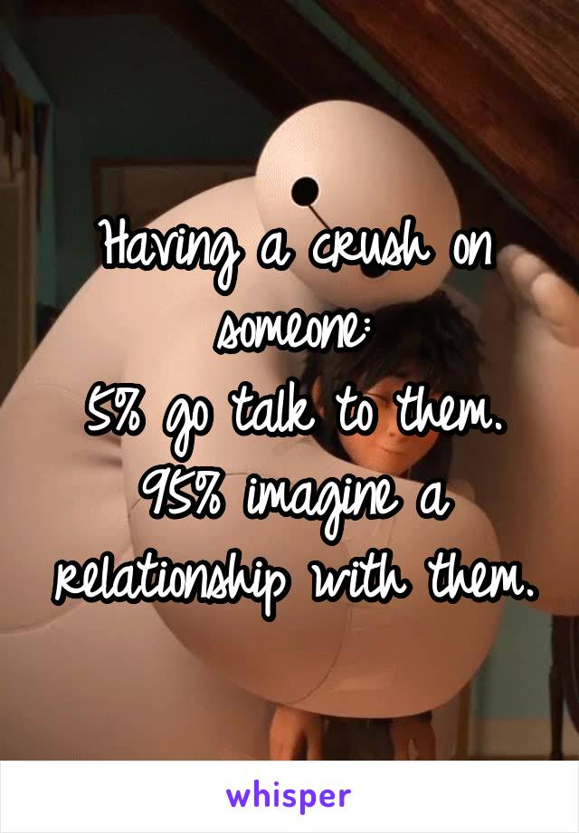 Having a crush on someone: 5% go talk to them. 95% imagine a relationship with them.
