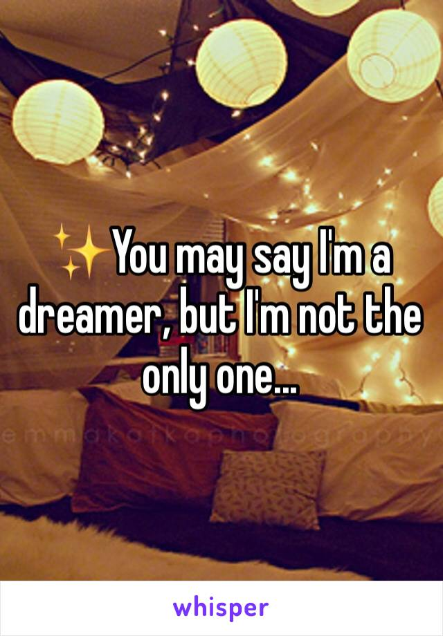 ✨You may say I'm a dreamer, but I'm not the only one...