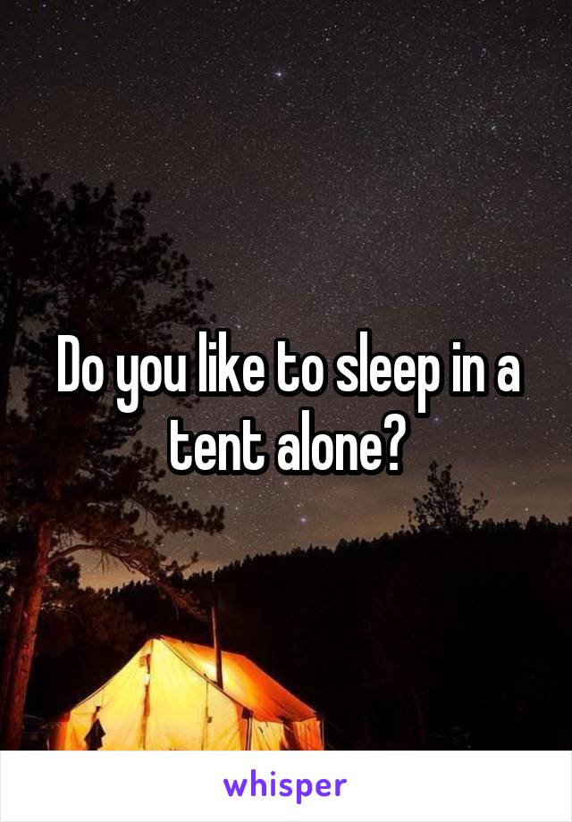 Do you like to sleep in a tent alone?