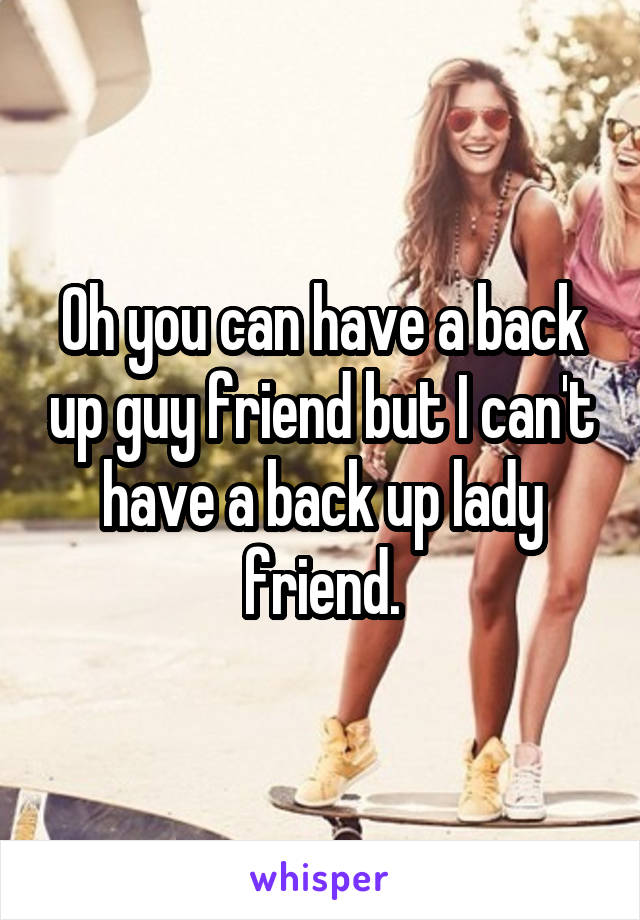Oh you can have a back up guy friend but I can't have a back up lady friend.