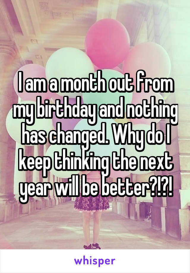I am a month out from my birthday and nothing has changed. Why do I keep thinking the next year will be better?!?!