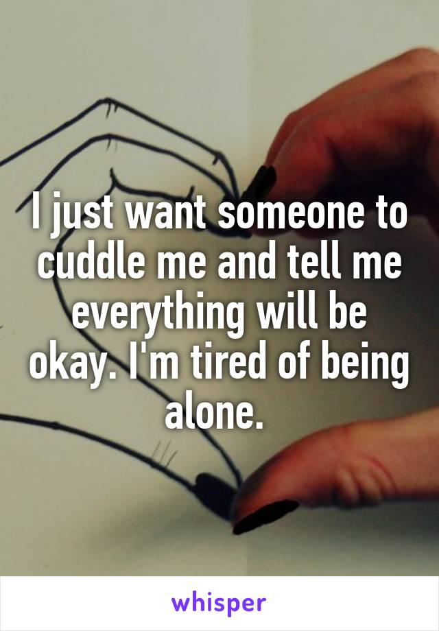 I just want someone to cuddle me and tell me everything will be okay. I'm tired of being alone.