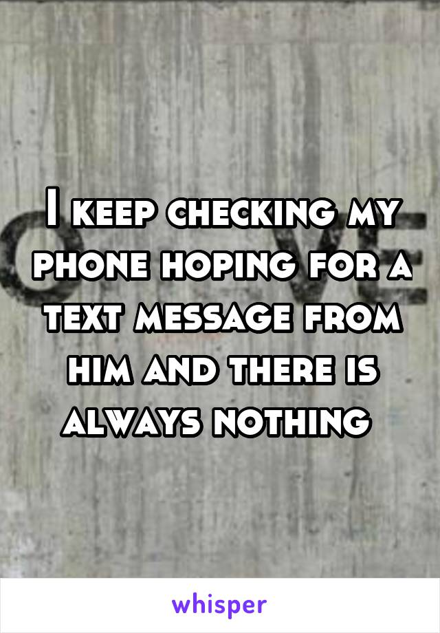 I keep checking my phone hoping for a text message from him and there is always nothing