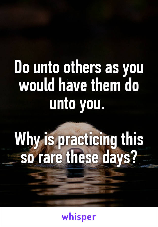 Do unto others as you would have them do unto you.   Why is practicing this so rare these days?