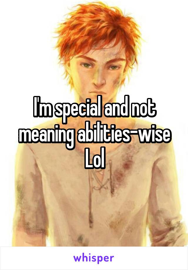 I'm special and not meaning abilities-wise Lol