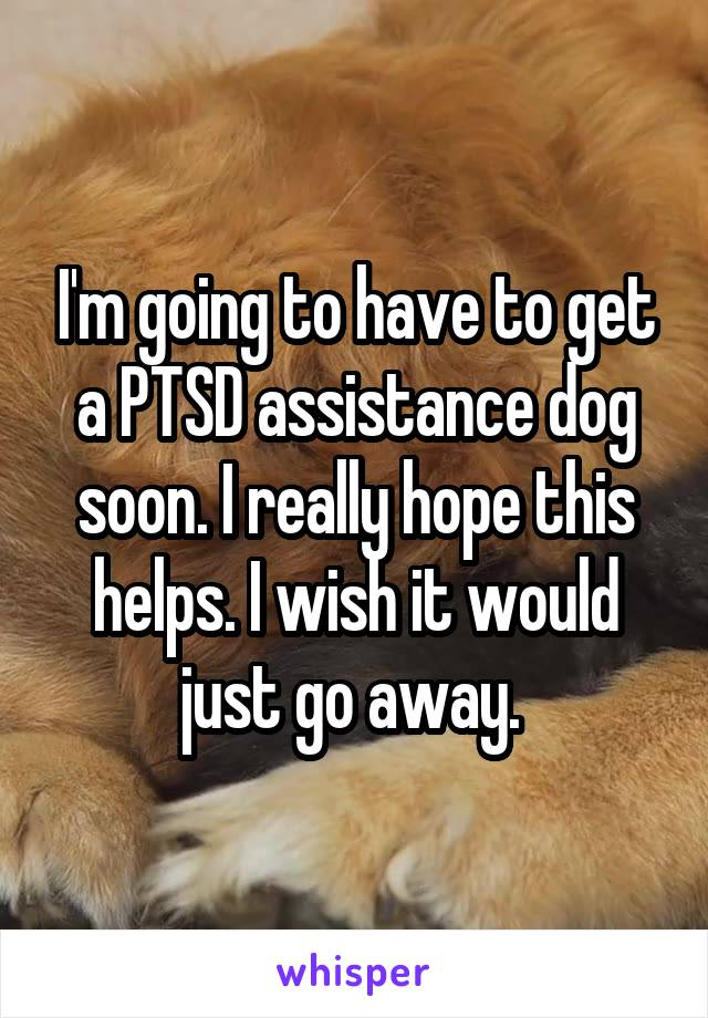 I'm going to have to get a PTSD assistance dog soon. I really hope this helps. I wish it would just go away.