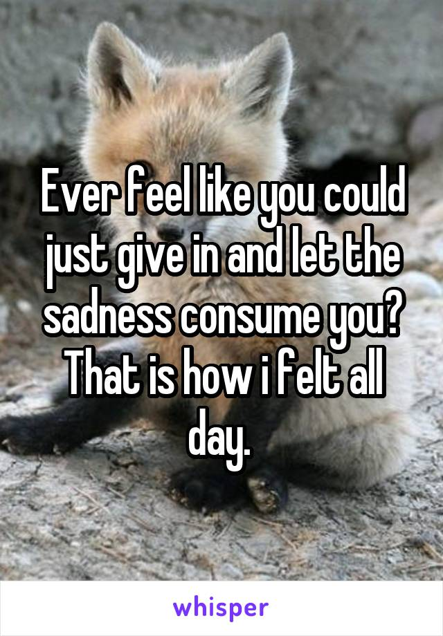 Ever feel like you could just give in and let the sadness consume you? That is how i felt all day.