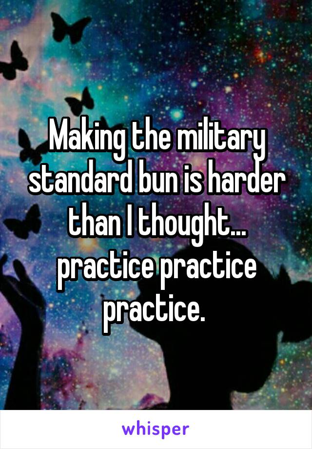 Making the military standard bun is harder than I thought... practice practice practice.