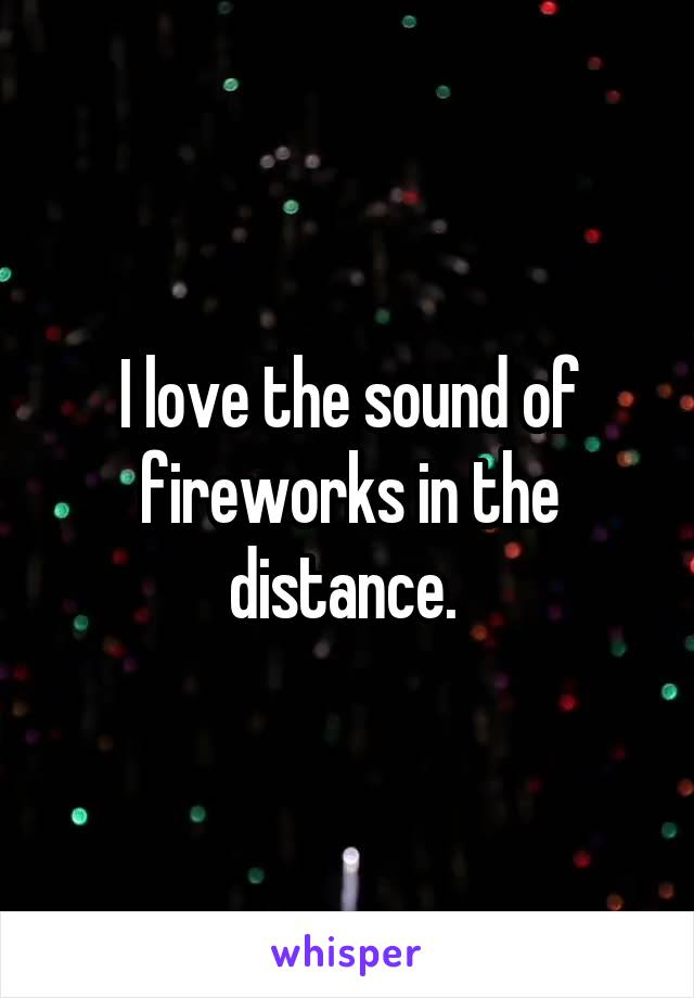 I love the sound of fireworks in the distance.