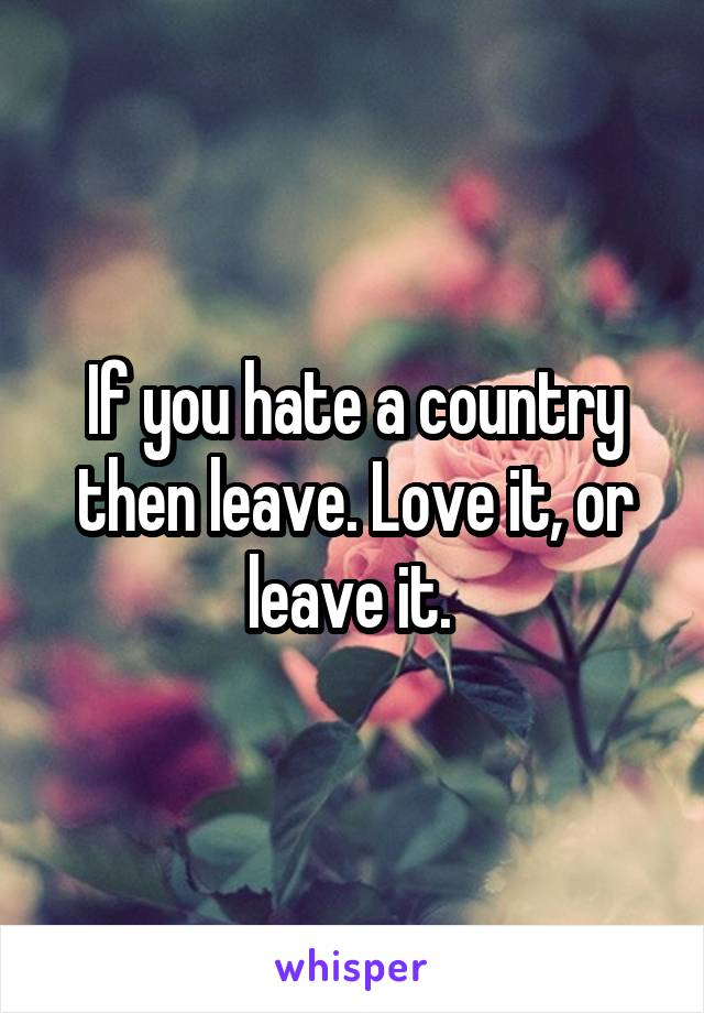 If you hate a country then leave. Love it, or leave it.