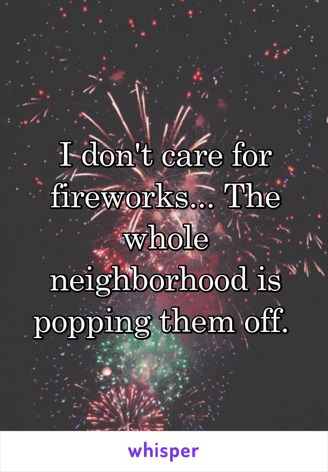 I don't care for fireworks... The whole neighborhood is popping them off.