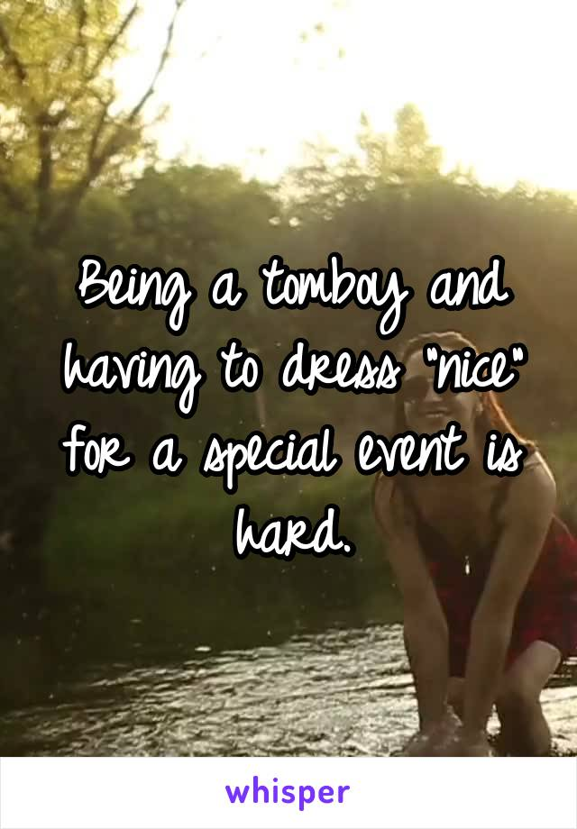 """Being a tomboy and having to dress """"nice"""" for a special event is hard."""