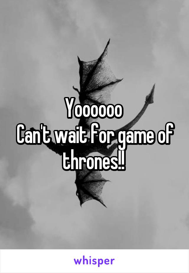 Yoooooo  Can't wait for game of thrones!!