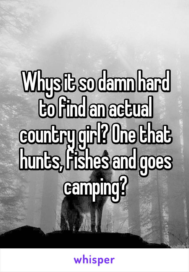 Whys it so damn hard to find an actual country girl? One that hunts, fishes and goes camping?