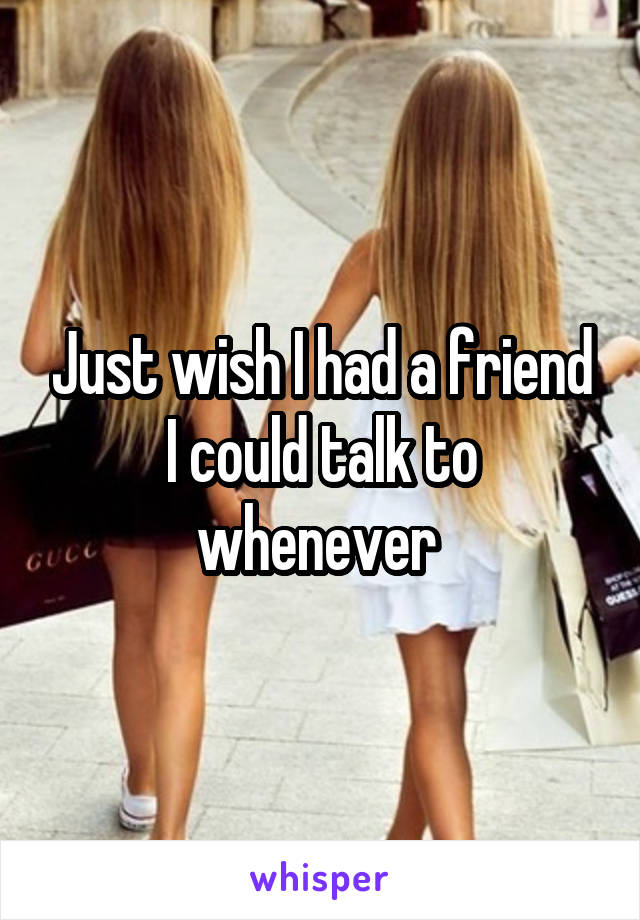 Just wish I had a friend I could talk to whenever