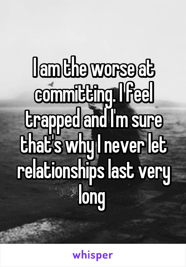 I am the worse at committing. I feel trapped and I'm sure that's why I never let relationships last very long