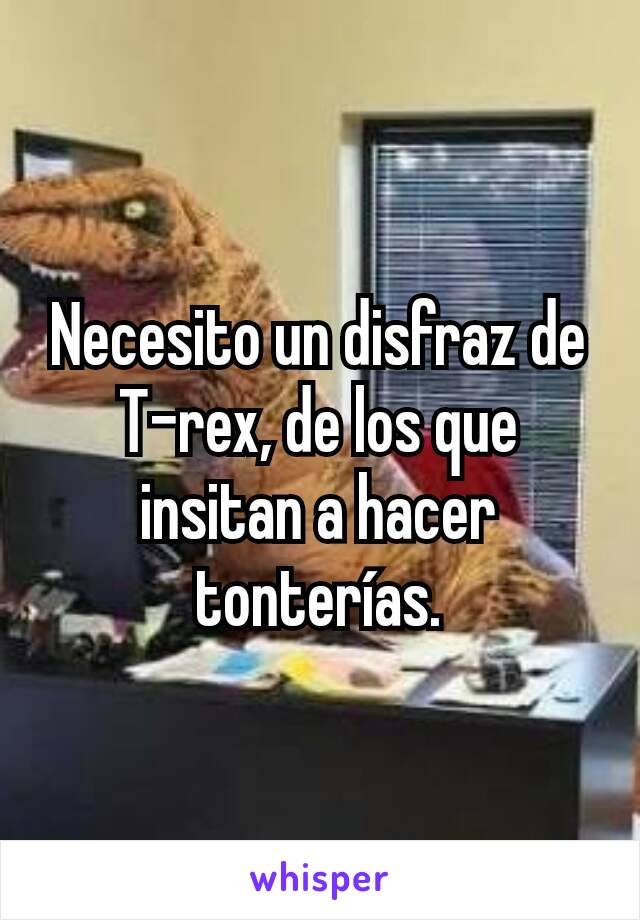 Necesito un disfraz de T-rex, de los que insitan a hacer tonterías.