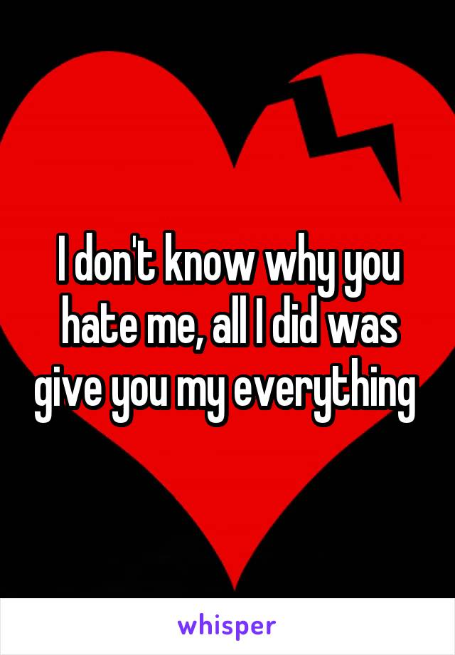 I don't know why you hate me, all I did was give you my everything