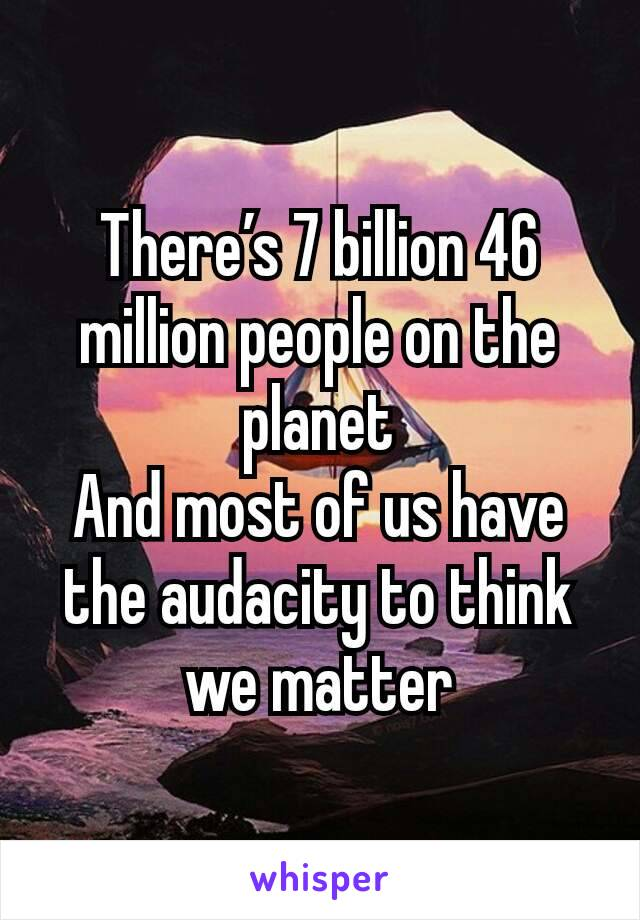 There's 7 billion 46 million people on the planet And most of us have the audacity to think we matter