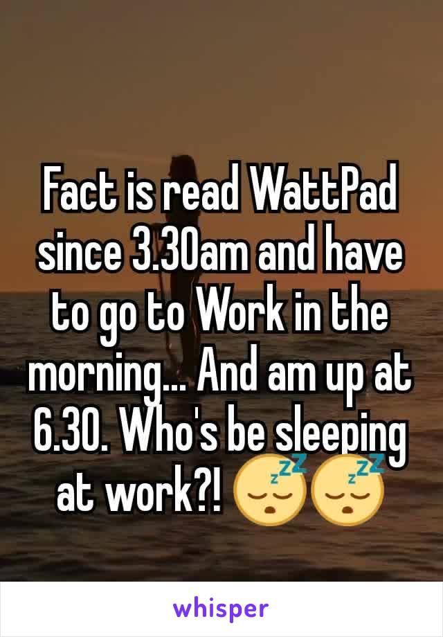 Fact is read WattPad since 3.30am and have to go to Work in the morning... And am up at 6.30. Who's be sleeping at work?! 😴😴