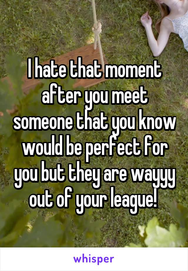 I hate that moment after you meet someone that you know would be perfect for you but they are wayyy out of your league!