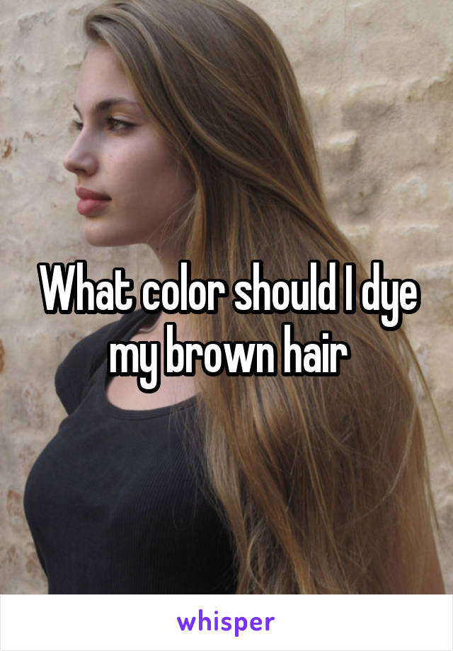 What color should I dye my brown hair