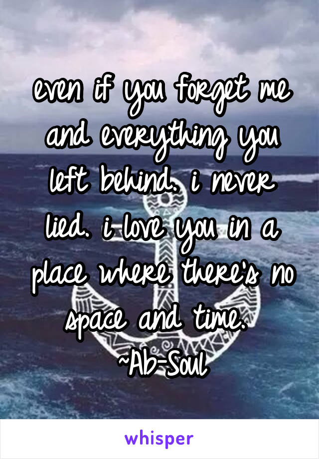 even if you forget me and everything you left behind. i never lied. i love you in a place where there's no space and time.  ~Ab-Soul