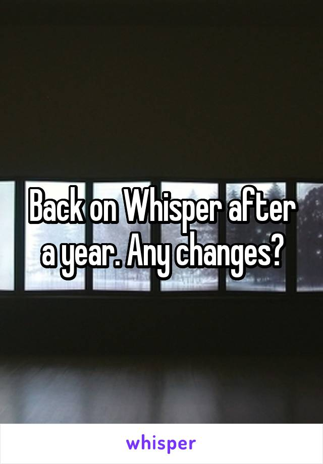 Back on Whisper after a year. Any changes?