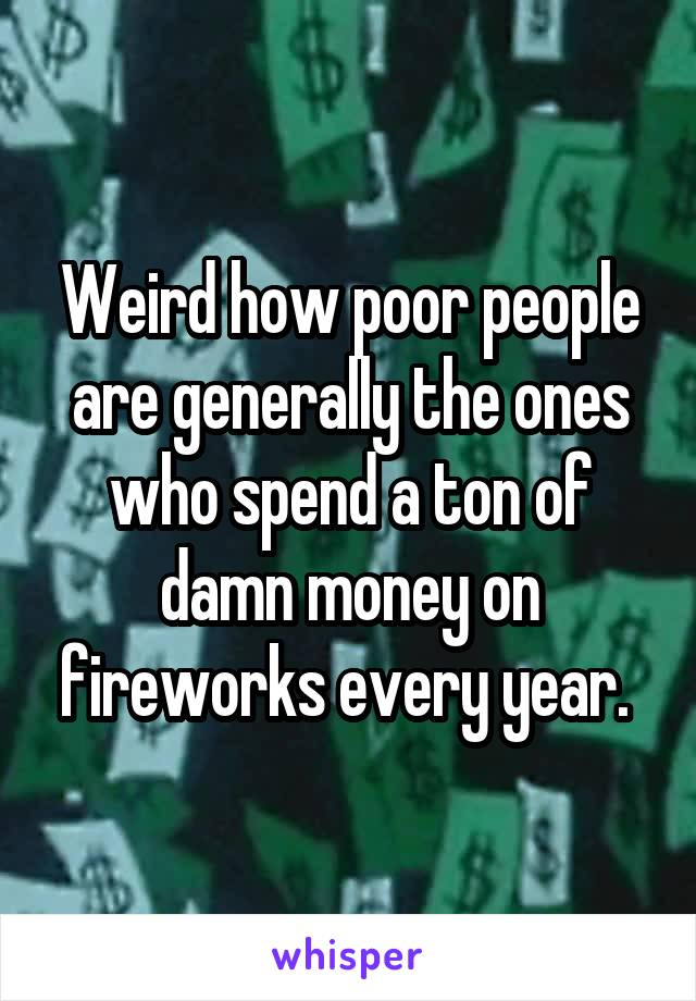 Weird how poor people are generally the ones who spend a ton of damn money on fireworks every year.