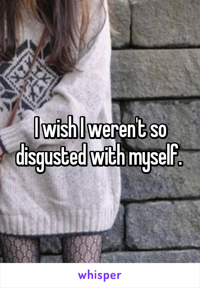 I wish I weren't so disgusted with myself.