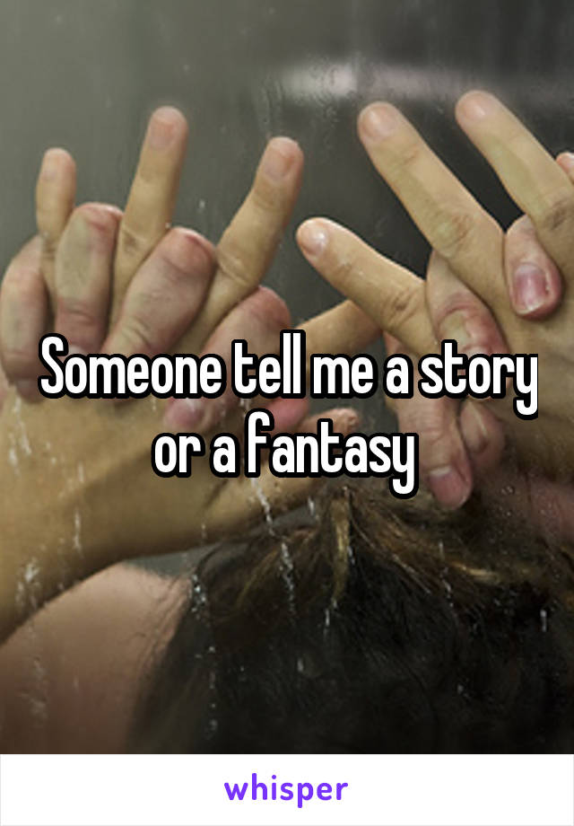 Someone tell me a story or a fantasy