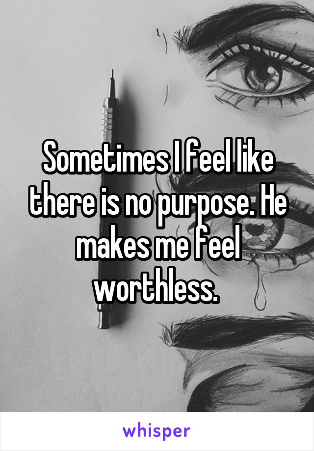 Sometimes I feel like there is no purpose. He makes me feel worthless.
