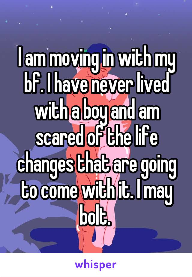 I am moving in with my bf. I have never lived with a boy and am scared of the life changes that are going to come with it. I may bolt.
