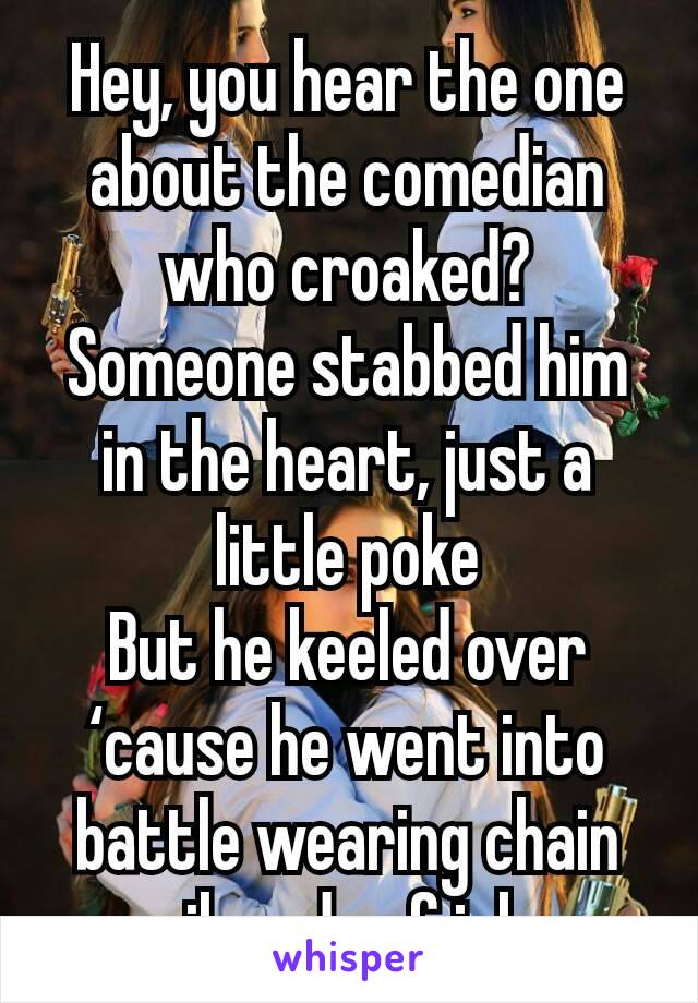 Hey, you hear the one about the comedian who croaked? Someone stabbed him in the heart, just a little poke But he keeled over 'cause he went into battle wearing chain mail made of jokes