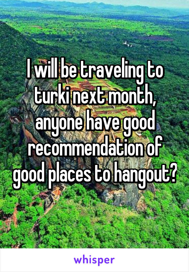 I will be traveling to turki next month, anyone have good recommendation of good places to hangout?