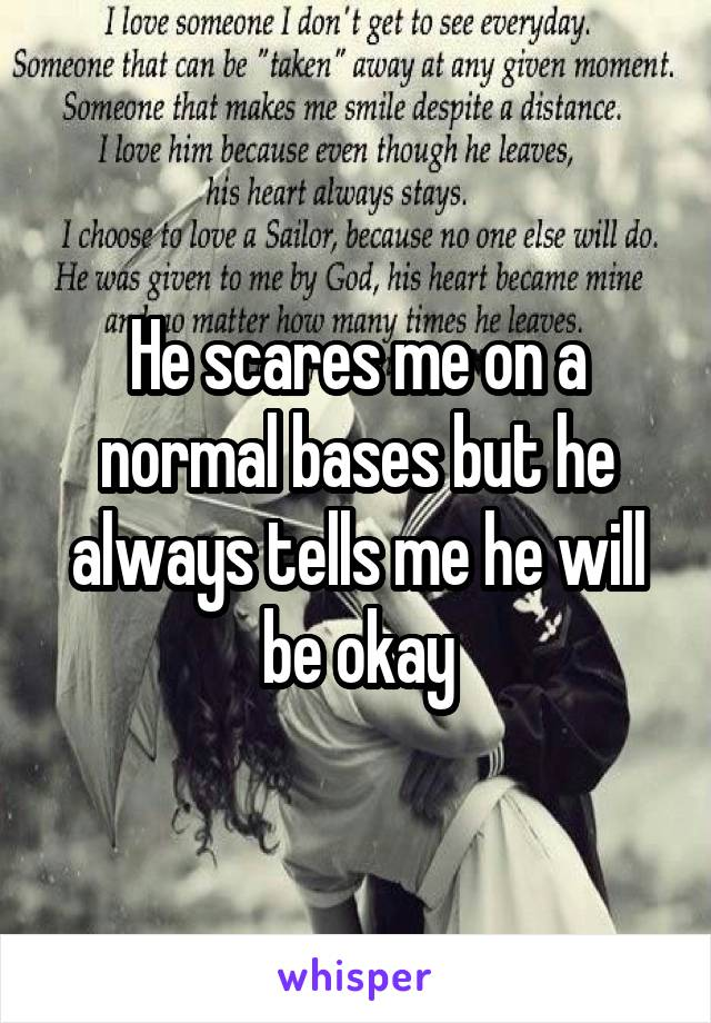 He scares me on a normal bases but he always tells me he will be okay