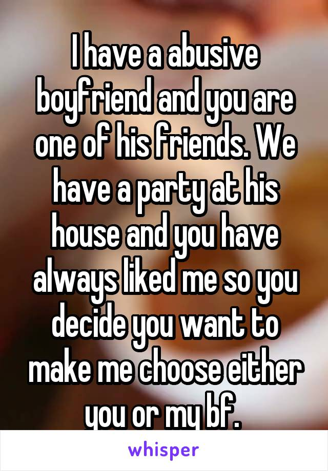 I have a abusive boyfriend and you are one of his friends. We have a party at his house and you have always liked me so you decide you want to make me choose either you or my bf.