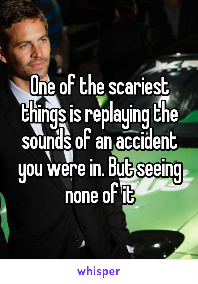 One of the scariest things is replaying the sounds of an accident you were in. But seeing none of it