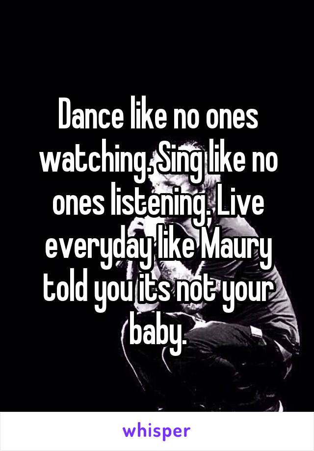Dance like no ones watching. Sing like no ones listening. Live everyday like Maury told you its not your baby.
