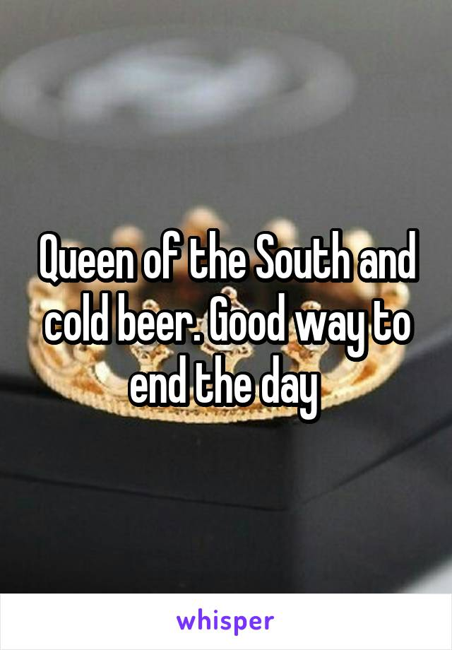 Queen of the South and cold beer. Good way to end the day