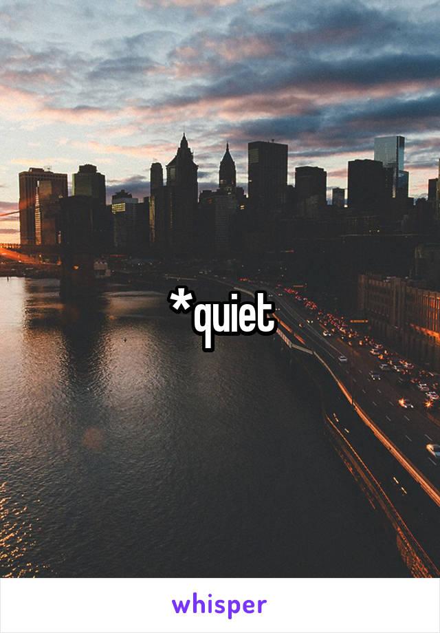 *quiet