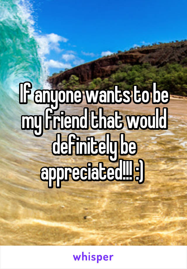 If anyone wants to be my friend that would definitely be appreciated!!! :)