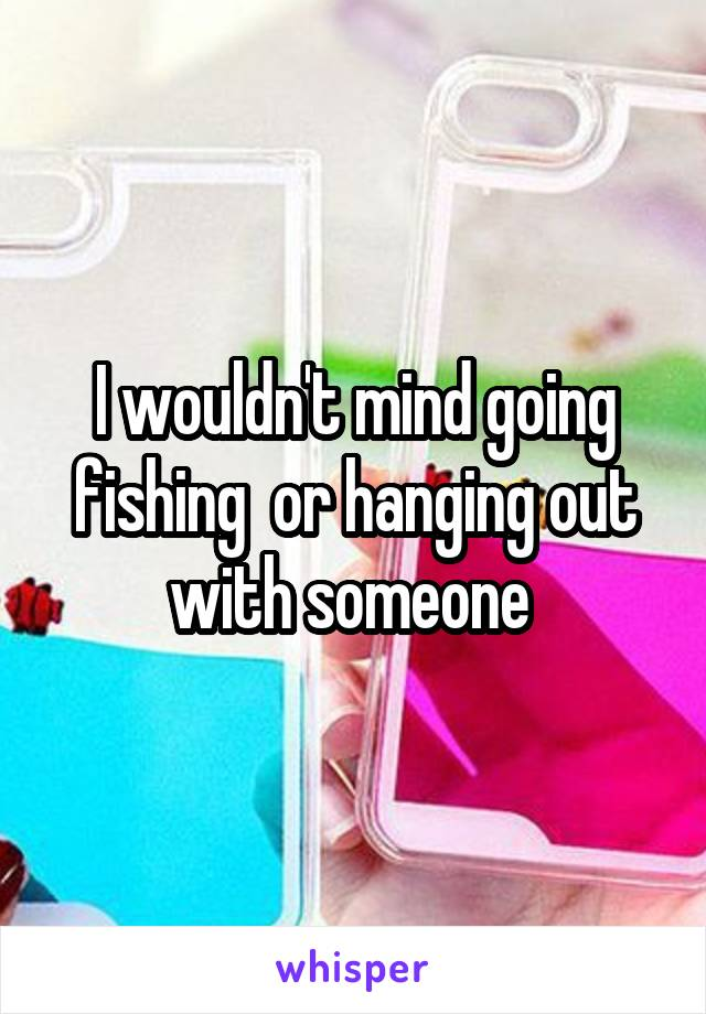I wouldn't mind going fishing  or hanging out with someone