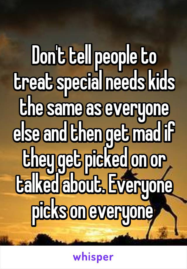 Don't tell people to treat special needs kids the same as everyone else and then get mad if they get picked on or talked about. Everyone picks on everyone