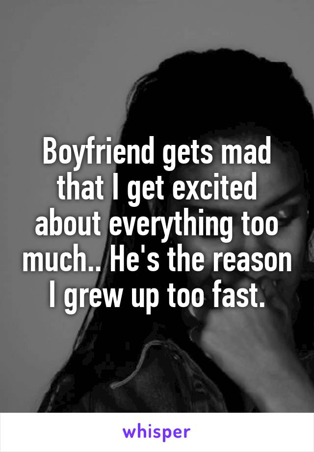 Boyfriend gets mad that I get excited about everything too much.. He's the reason I grew up too fast.