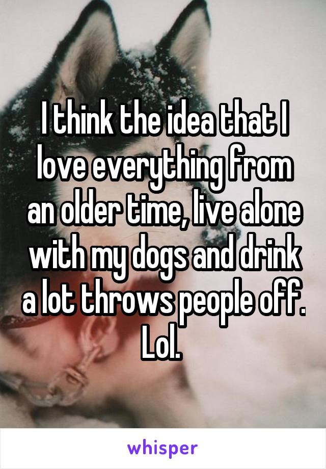 I think the idea that I love everything from an older time, live alone with my dogs and drink a lot throws people off. Lol.