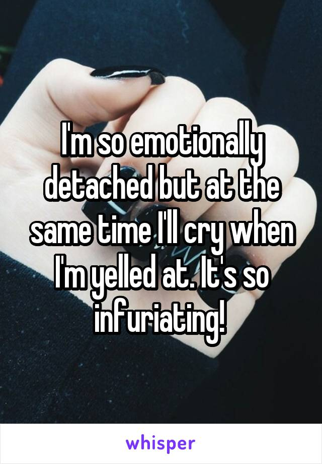 I'm so emotionally detached but at the same time I'll cry when I'm yelled at. It's so infuriating!
